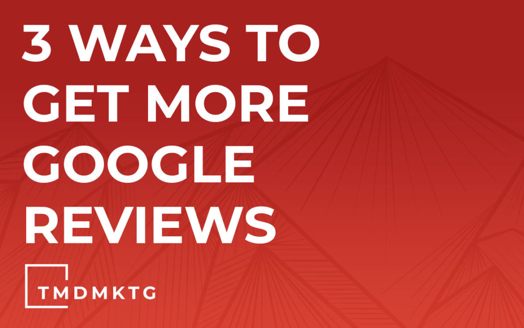 3 Ways to Get More Google Reviews