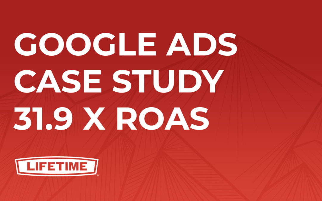 Google Ads Case Study 31.9 x ROAS | Lifetime Products